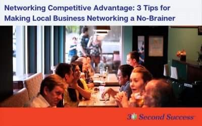 Networking is Your Competitive Advantage: 3 Tips for Making Local Business Networking a No-Brainer